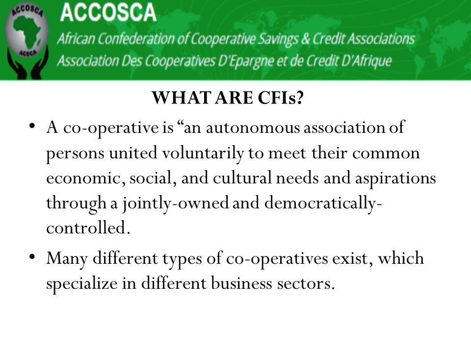 Co-operative Strategic Focus Global thinking on CFI evolution Delivering Value and meeting members needs would lead to Membership-Growth & Retention Expand product and Service lines Reduce cost of finance and financial facility Governance-Structures/policy direction Human Resources Social Investment