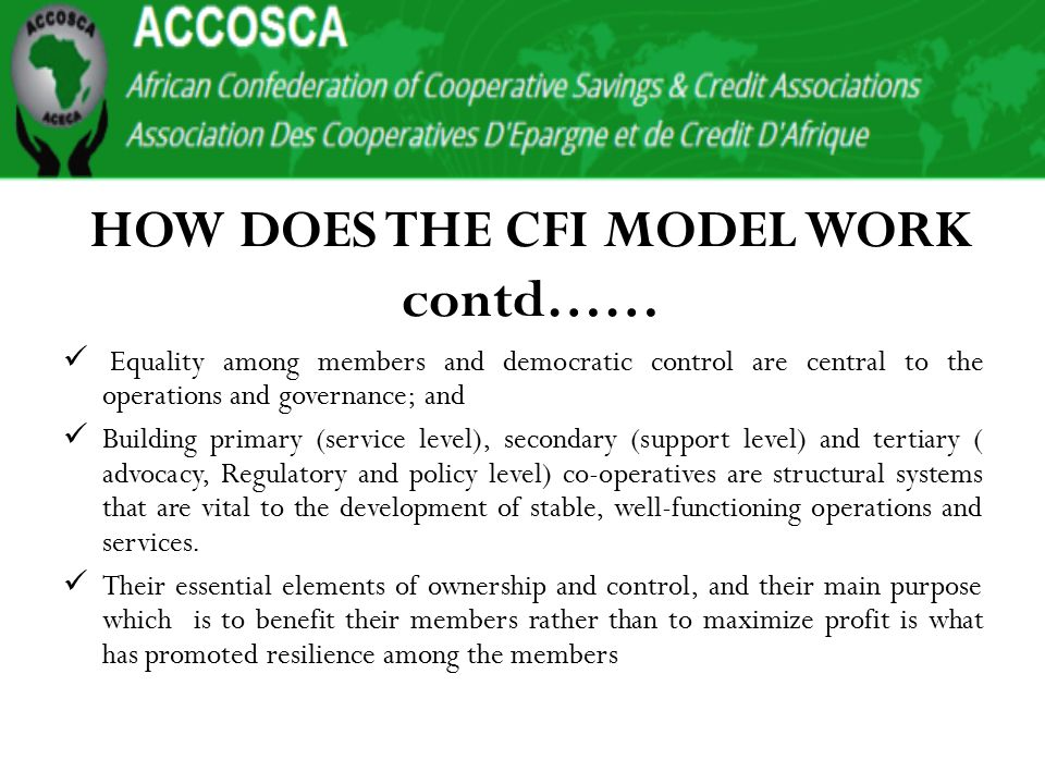 HOW DOES THE CFI MODEL WORK contd…… Equality among members and democratic control are central to the operations and governance; and Building primary (service level), secondary (support level) and tertiary ( advocacy, Regulatory and policy level) co-operatives are structural systems that are vital to the development of stable, well-functioning operations and services.