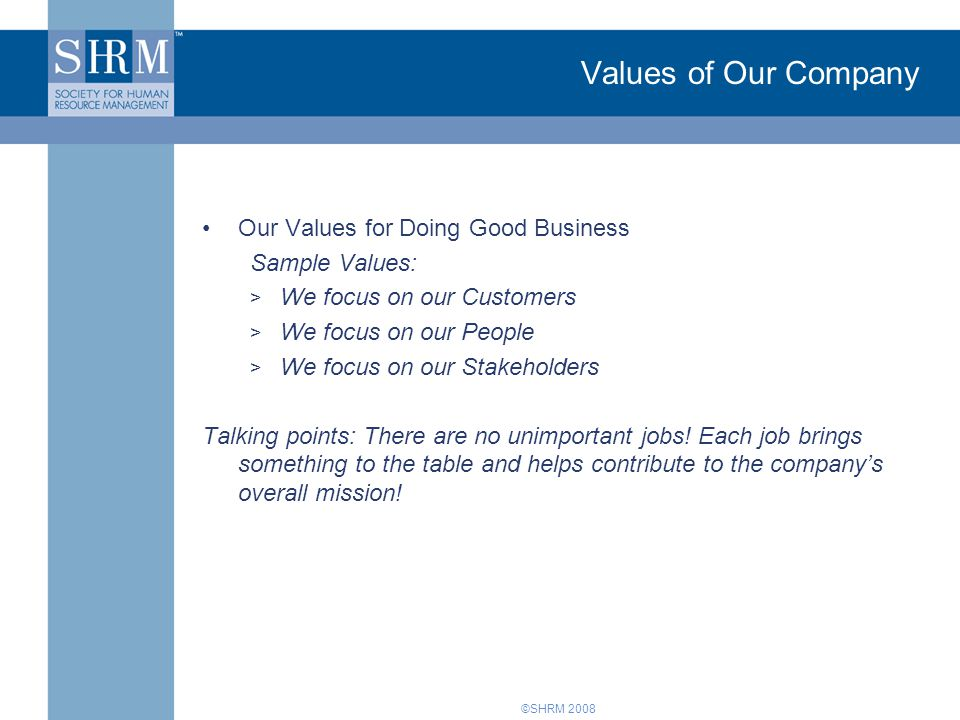 ©SHRM 2008 Values of Our Company Our Values for Doing Good Business Sample Values: > We focus on our Customers > We focus on our People > We focus on our Stakeholders Talking points: There are no unimportant jobs.