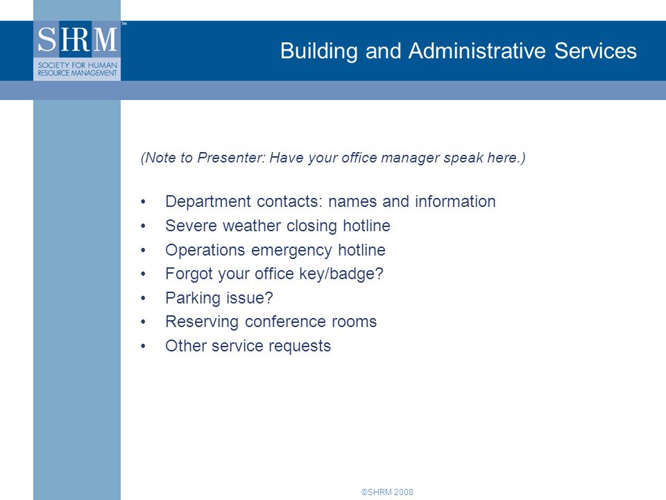 ©SHRM 2008 Building and Administrative Services (Note to Presenter: Have your office manager speak here.) Department contacts: names and information Severe weather closing hotline Operations emergency hotline Forgot your office key/badge.