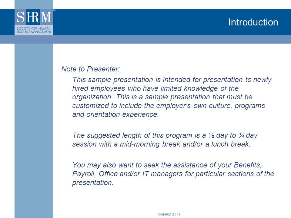 ©SHRM 2008 Introduction Note to Presenter: This sample presentation is intended for presentation to newly hired employees who have limited knowledge of the organization.