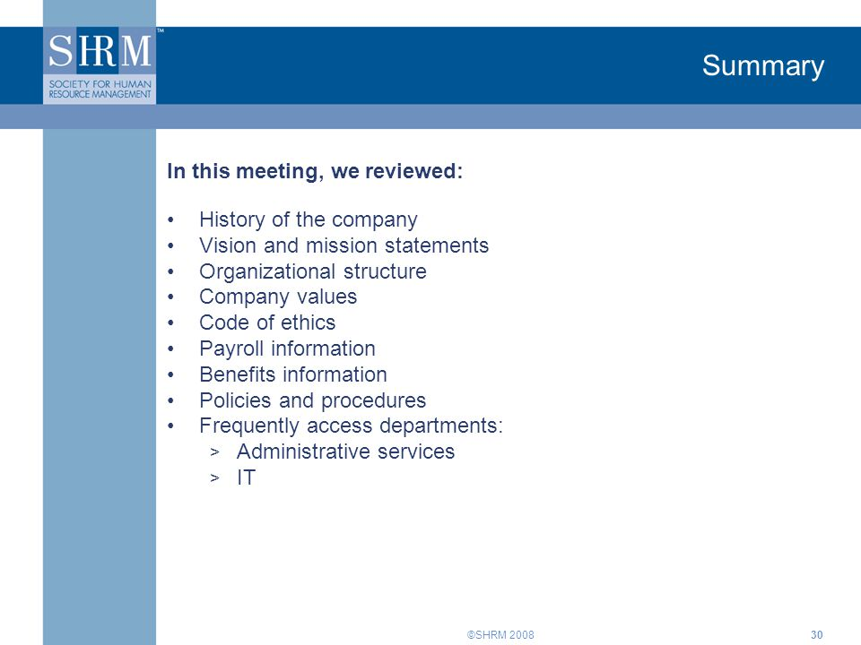 ©SHRM 200830 Summary In this meeting, we reviewed: History of the company Vision and mission statements Organizational structure Company values Code of ethics Payroll information Benefits information Policies and procedures Frequently access departments: > Administrative services > IT
