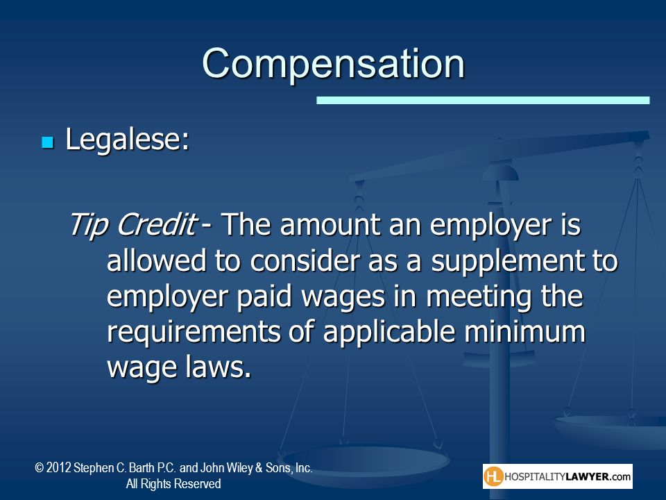 © 2012 Stephen C. Barth P.C. and John Wiley & Sons, Inc. All Rights Reserved Compensation Legalese: Legalese: Tip Credit - The amount an employer is a