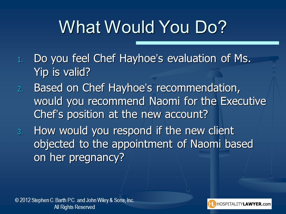 © 2012 Stephen C. Barth P.C. and John Wiley & Sons, Inc. All Rights Reserved What Would You Do? 1. Do you feel Chef Hayhoe's evaluation of Ms. Yip is