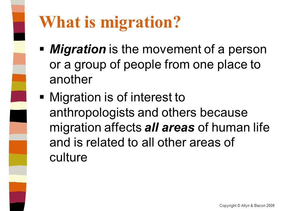 Copyright © Allyn & Bacon 2008 International Migration  Grown in volume and significance since 1945  Nearly 2 percent of the world's population (around 100 million people) lives outside of their home countries  Most of the voluntary migrants in this category move for work-related reasons  Often move from less developed to more developed countries in search of better jobs  May move to the U.S., Canada, Australia, New Zealand, Argentina  Other destinations are popular as well  Increasing numbers of involuntary international migrants, especially refugees and trafficked persons  Racist and politicized policies in many of the major destination countries  May limit non-White immigration
