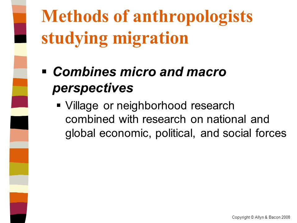 Copyright © Allyn & Bacon 2008 Methods of anthropologists studying migration  Research tends to be applied  Anthropologists have been at the forefront of efforts to address the situation of people forced to move by war, environmental destruction, and massive building projects such as dams