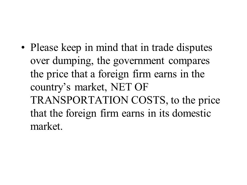 Please keep in mind that in trade disputes over dumping, the government compares the price that a foreign firm earns in the country's market, NET OF T