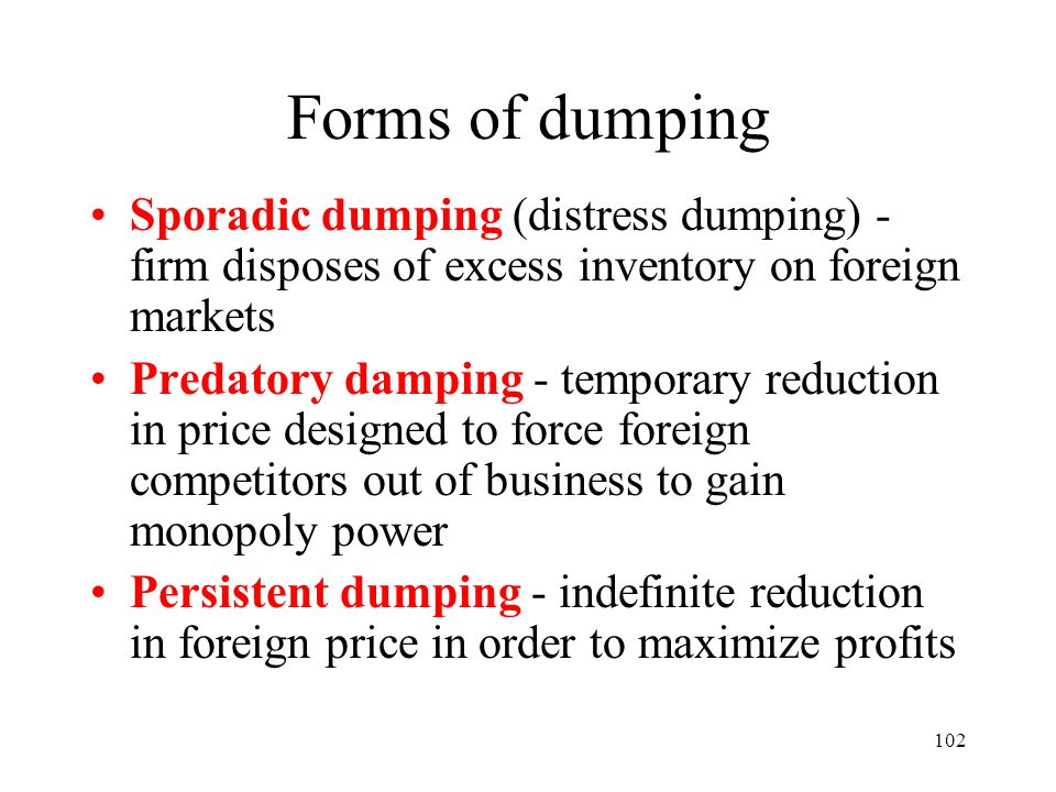 102 Forms of dumping Sporadic dumping (distress dumping) - firm disposes of excess inventory on foreign markets Predatory damping - temporary reductio