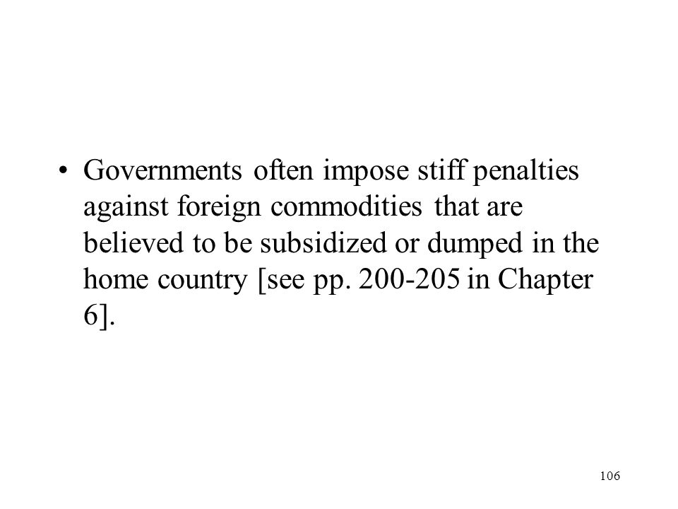 106 Governments often impose stiff penalties against foreign commodities that are believed to be subsidized or dumped in the home country [see pp. 200