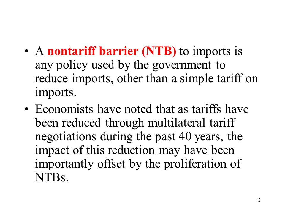 2 A nontariff barrier (NTB) to imports is any policy used by the government to reduce imports, other than a simple tariff on imports. Economists have