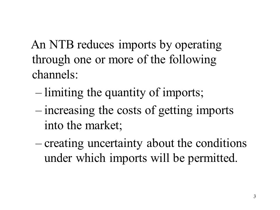 3 An NTB reduces imports by operating through one or more of the following channels: –limiting the quantity of imports; –increasing the costs of getti