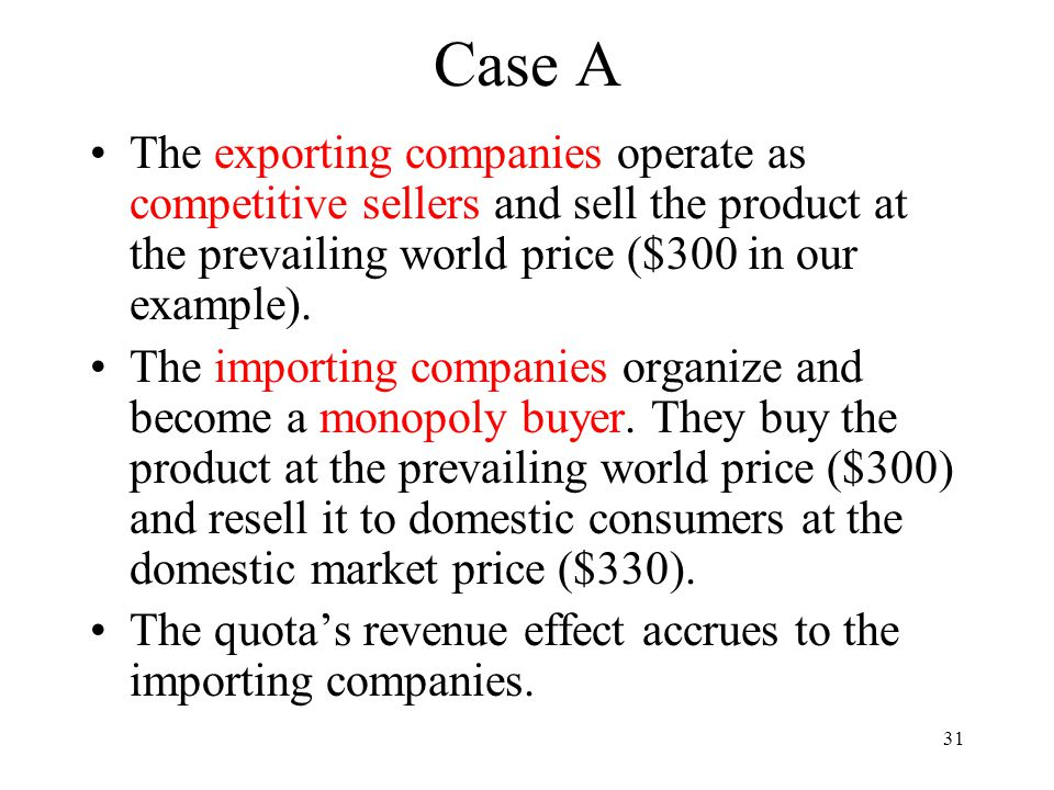 31 Case A The exporting companies operate as competitive sellers and sell the product at the prevailing world price ($300 in our example). The importi