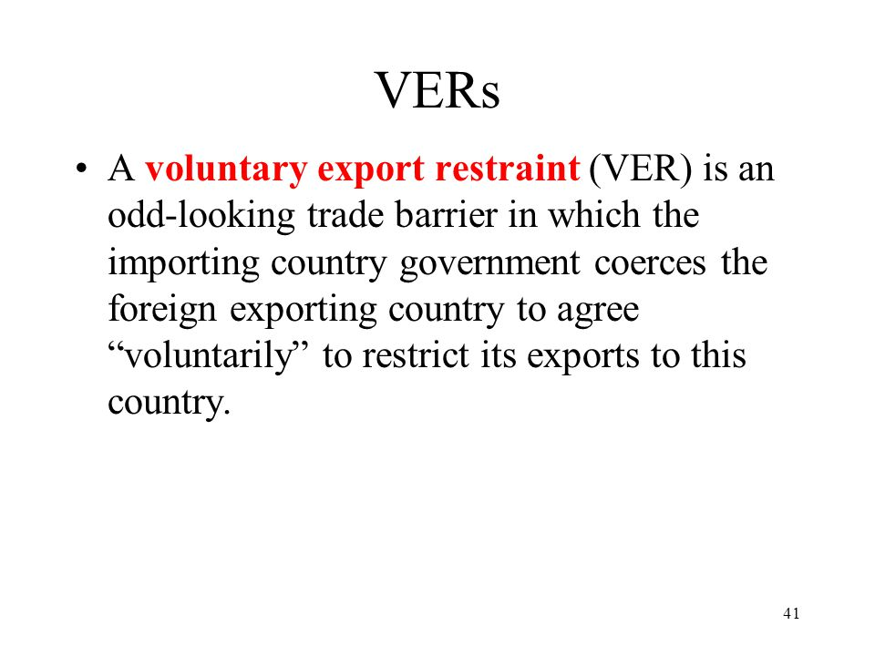 41 VERs A voluntary export restraint (VER) is an odd-looking trade barrier in which the importing country government coerces the foreign exporting cou