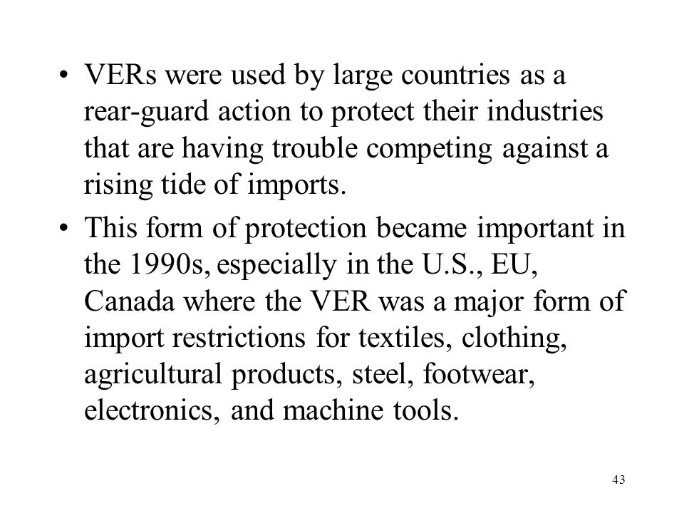43 VERs were used by large countries as a rear-guard action to protect their industries that are having trouble competing against a rising tide of imp