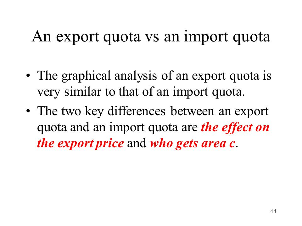 44 An export quota vs an import quota The graphical analysis of an export quota is very similar to that of an import quota. The two key differences be