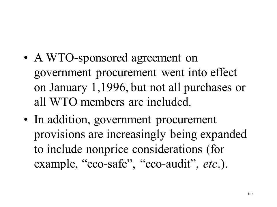 67 A WTO-sponsored agreement on government procurement went into effect on January 1,1996, but not all purchases or all WTO members are included. In a
