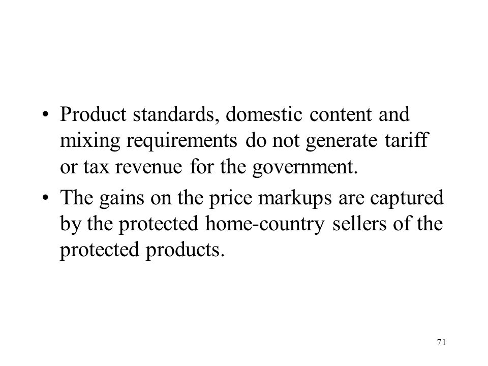 71 Product standards, domestic content and mixing requirements do not generate tariff or tax revenue for the government. The gains on the price markup
