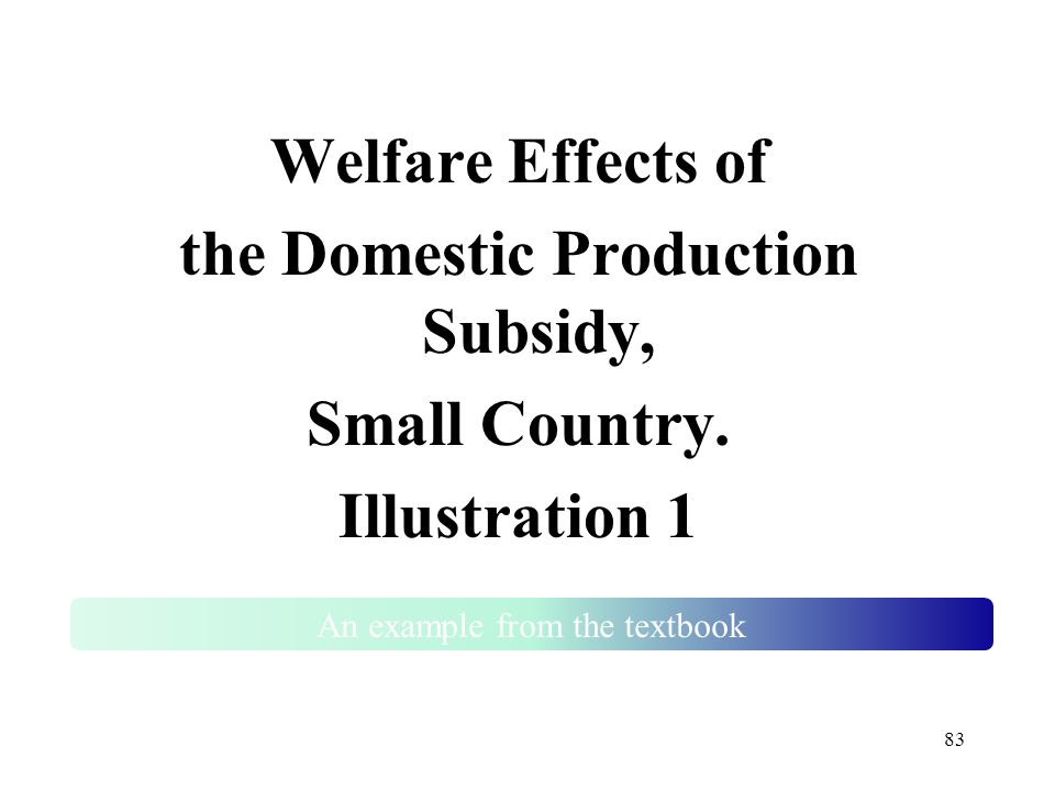 83 Welfare Effects of the Domestic Production Subsidy, Small Country. Illustration 1 An example from the textbook