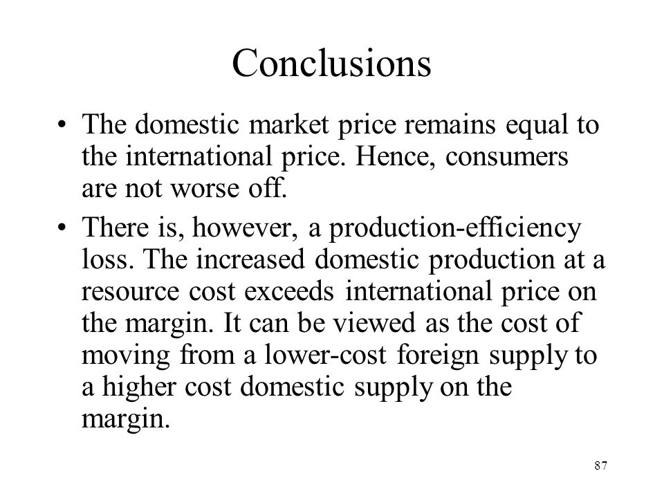 87 Conclusions The domestic market price remains equal to the international price. Hence, consumers are not worse off. There is, however, a production