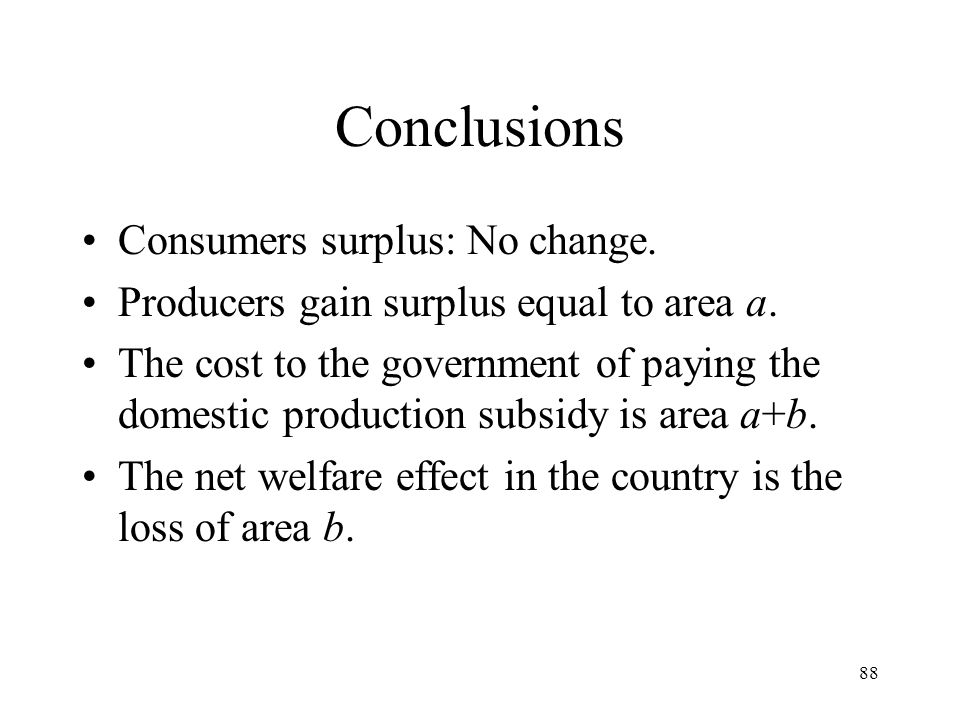 88 Conclusions Consumers surplus: No change. Producers gain surplus equal to area a. The cost to the government of paying the domestic production subs