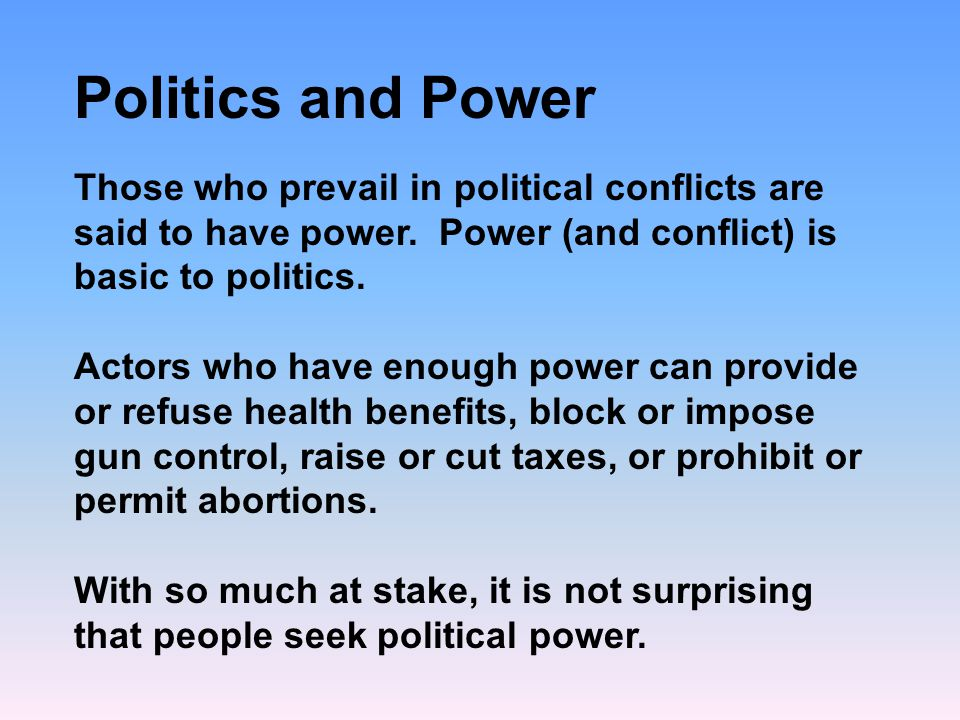 Politics and Power Those who prevail in political conflicts are said to have power.