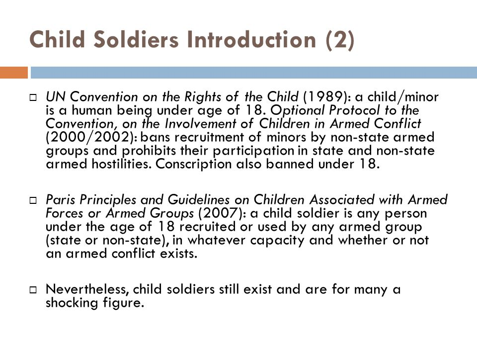 Child Soldiers Introduction (2)  UN Convention on the Rights of the Child (1989): a child/minor is a human being under age of 18.