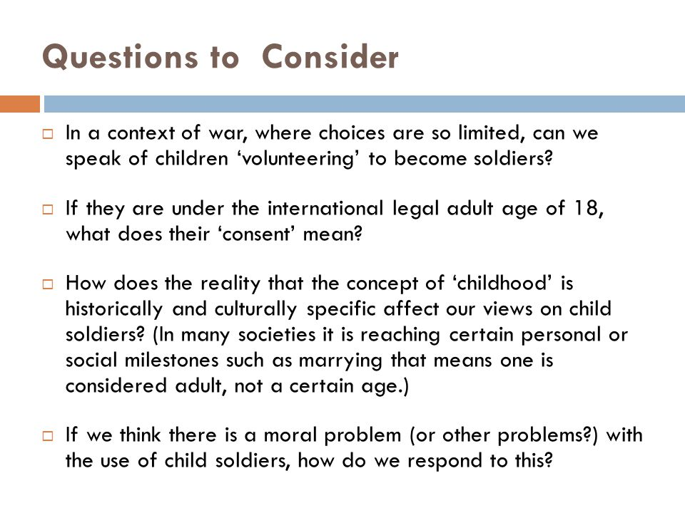Questions to Consider  In a context of war, where choices are so limited, can we speak of children 'volunteering' to become soldiers.