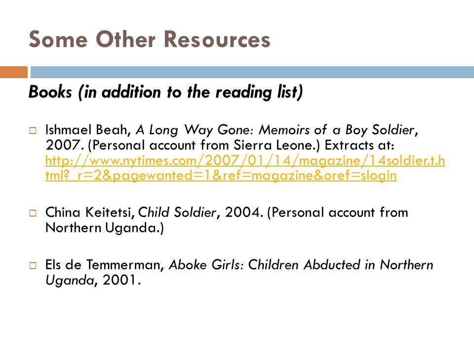 Some Other Resources Books (in addition to the reading list)  Ishmael Beah, A Long Way Gone: Memoirs of a Boy Soldier, 2007.