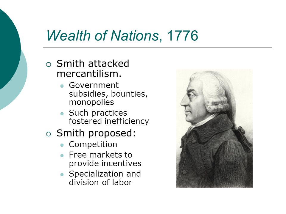 Wealth of Nations, 1776  Smith attacked mercantilism. Government subsidies, bounties, monopolies Such practices fostered inefficiency  Smith propose