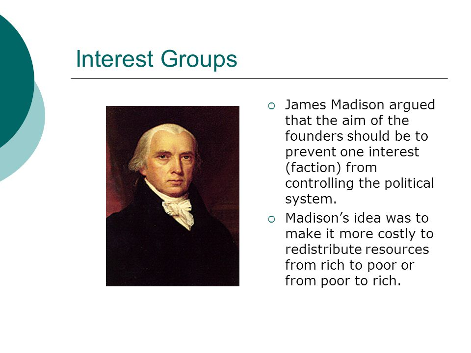 Interest Groups  James Madison argued that the aim of the founders should be to prevent one interest (faction) from controlling the political system.