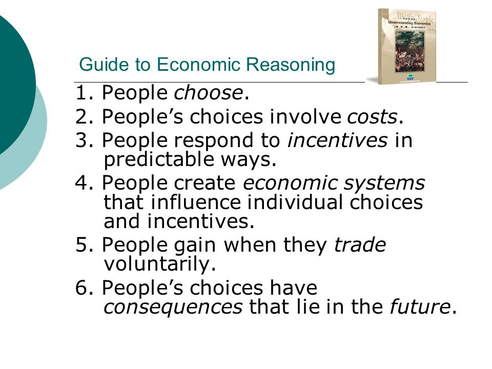 Guide to Economic Reasoning 1. People choose. 2. People's choices involve costs. 3. People respond to incentives in predictable ways. 4. People create
