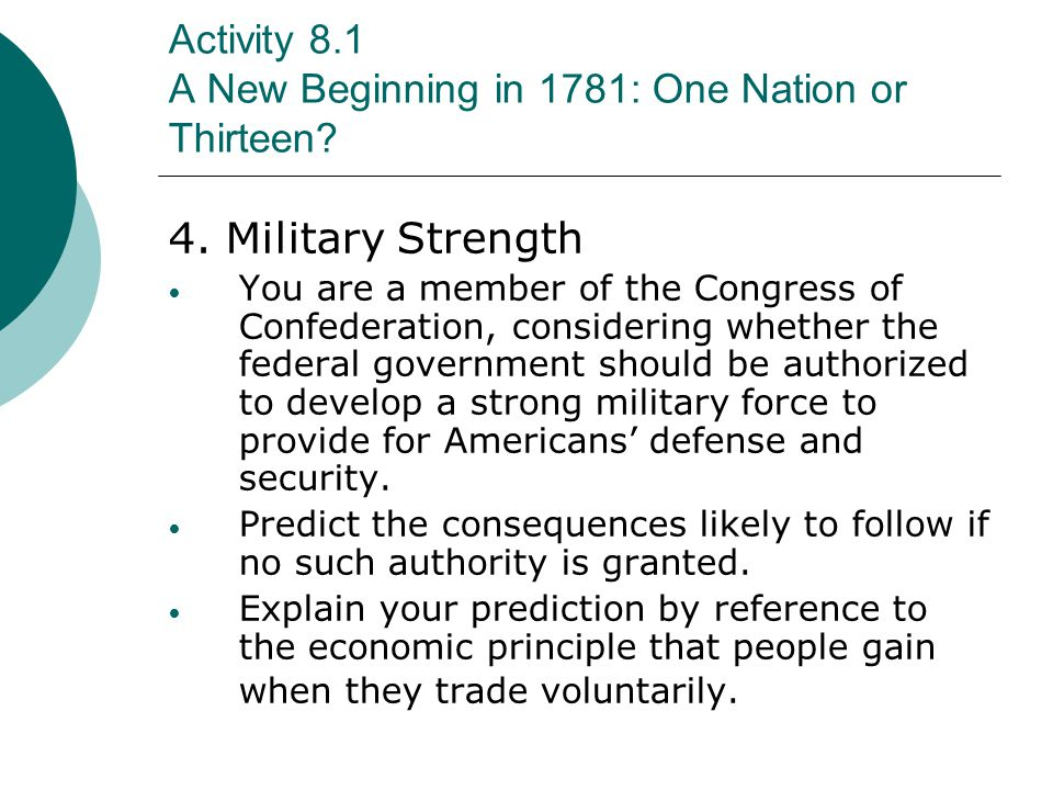 Activity 8.1 A New Beginning in 1781: One Nation or Thirteen? 4. Military Strength You are a member of the Congress of Confederation, considering whet