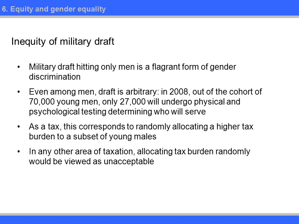 6. Equity and gender equality Inequity of military draft Military draft hitting only men is a flagrant form of gender discrimination Even among men, d