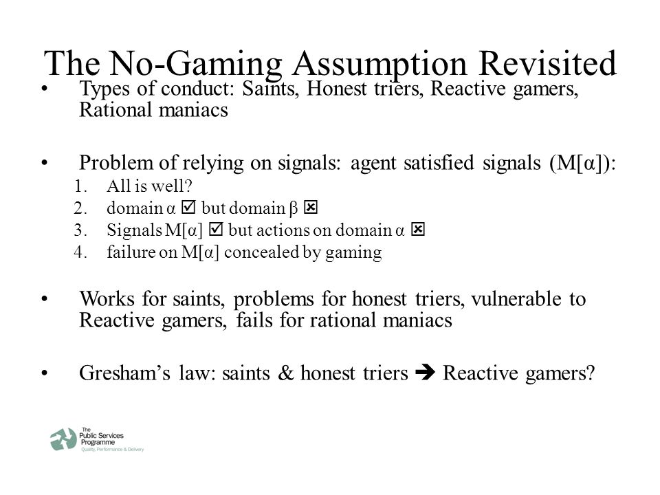 The No-Gaming Assumption Revisited Types of conduct: Saints, Honest triers, Reactive gamers, Rational maniacs Problem of relying on signals: agent satisfied signals (M[α]): 1.All is well.