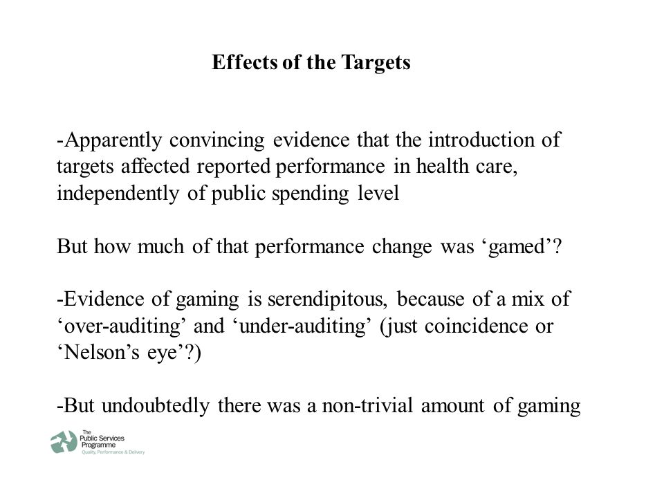 Effects of the Targets -Apparently convincing evidence that the introduction of targets affected reported performance in health care, independently of public spending level But how much of that performance change was 'gamed'.