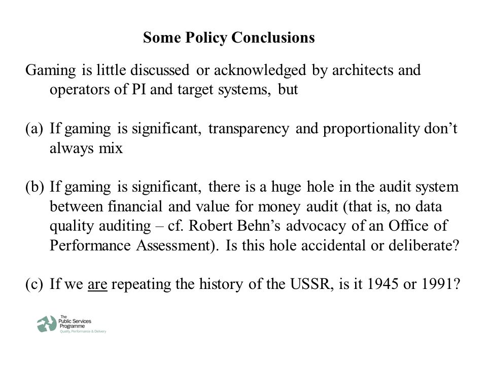 Some Policy Conclusions Gaming is little discussed or acknowledged by architects and operators of PI and target systems, but (a)If gaming is significant, transparency and proportionality don't always mix (b)If gaming is significant, there is a huge hole in the audit system between financial and value for money audit (that is, no data quality auditing – cf.