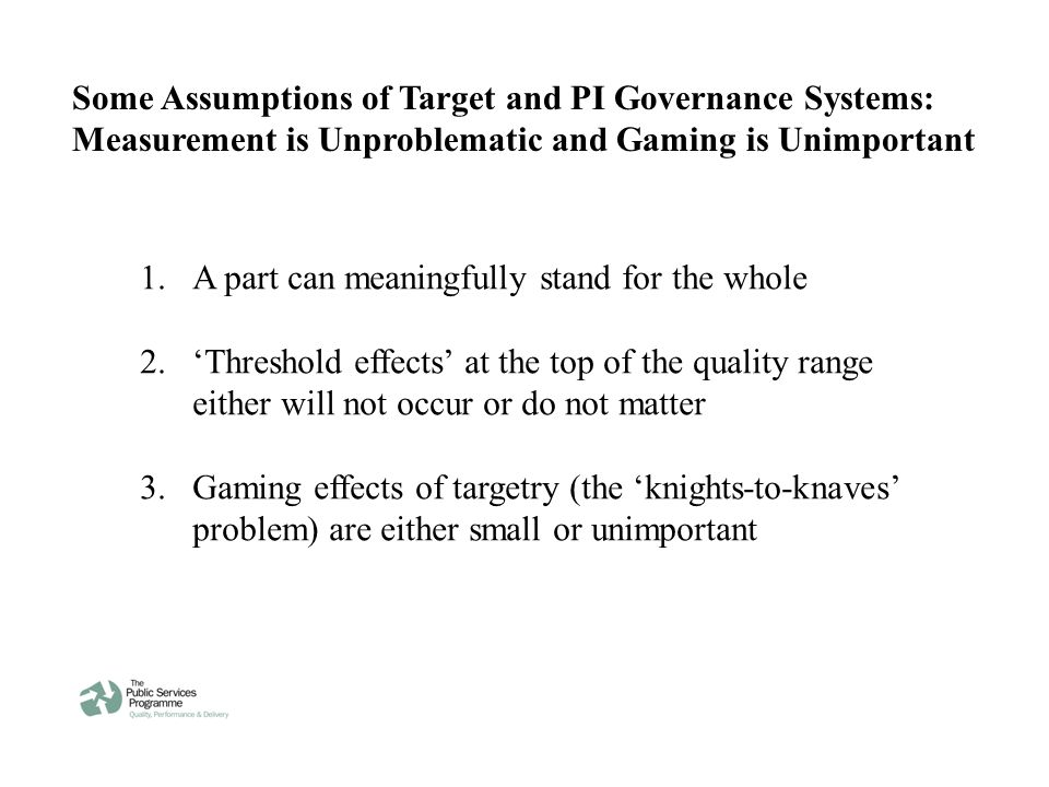 Some Assumptions of Target and PI Governance Systems: Measurement is Unproblematic and Gaming is Unimportant 1.A part can meaningfully stand for the whole 2.'Threshold effects' at the top of the quality range either will not occur or do not matter 3.Gaming effects of targetry (the 'knights-to-knaves' problem) are either small or unimportant