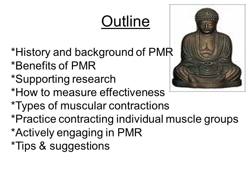 Outline *History and background of PMR *Benefits of PMR *Supporting research *How to measure effectiveness *Types of muscular contractions *Practice c