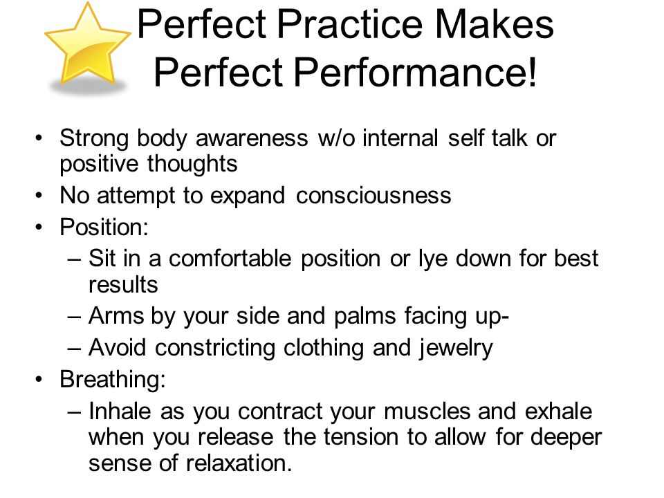 Perfect Practice Makes Perfect Performance! Strong body awareness w/o internal self talk or positive thoughts No attempt to expand consciousness Posit