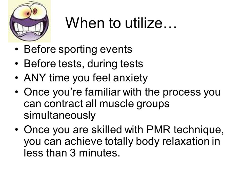 When to utilize… Before sporting events Before tests, during tests ANY time you feel anxiety Once you're familiar with the process you can contract al