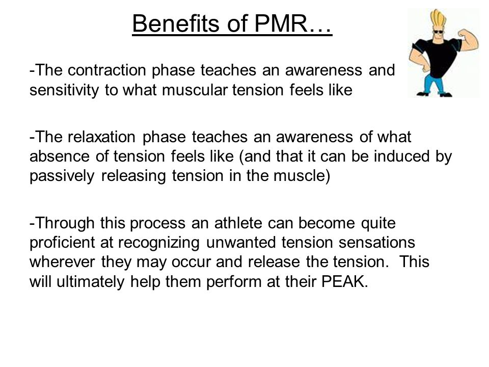 Benefits of PMR… -Promotes relaxation -decreases levels of muscle tension (muscle tension can occur when stressed, angry, nervous etc.) -increases overall awareness of muscle tension -used to successfully intervene with physical disorders such as: *Insomnia *Hypertension *Headaches *Lower Back Pain *TMJ