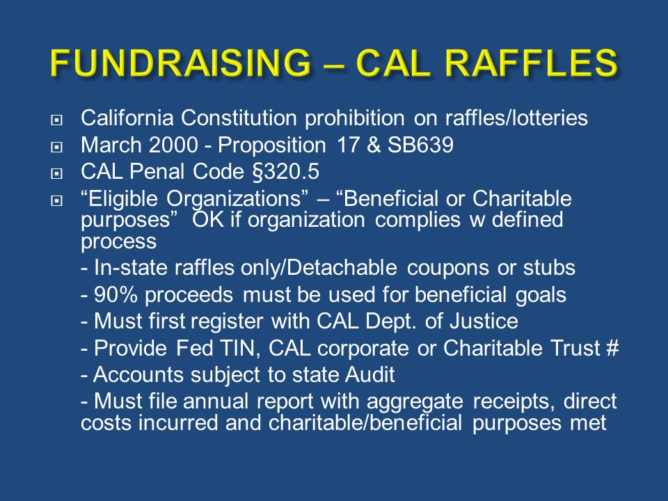 " California Constitution prohibition on raffles/lotteries  March 2000 - Proposition 17 & SB639  CAL Penal Code §320.5  ""Eligible Organizations"" –"