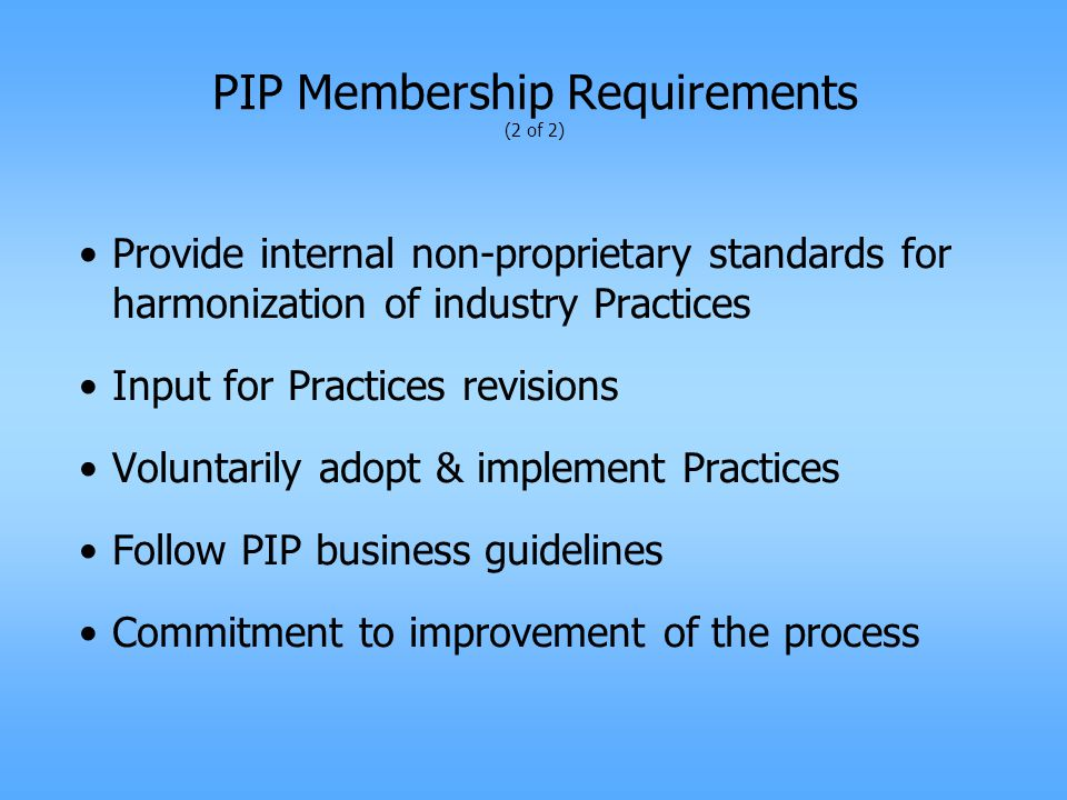 PIP Membership Requirements (2 of 2) Provide internal non-proprietary standards for harmonization of industry Practices Input for Practices revisions Voluntarily adopt & implement Practices Follow PIP business guidelines Commitment to improvement of the process
