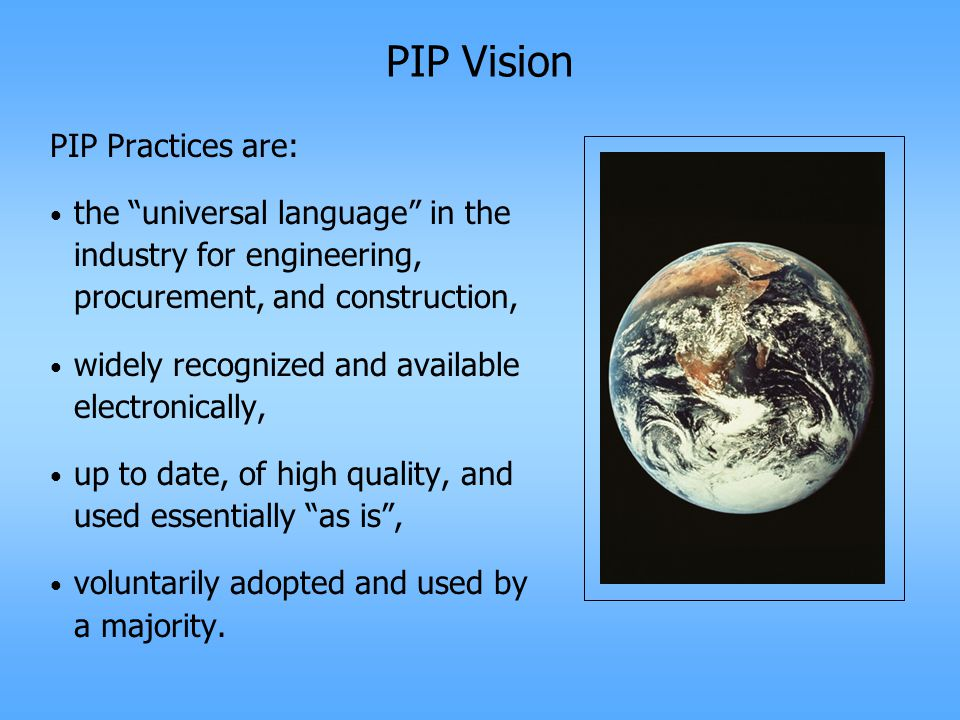 PIP Vision PIP Practices are: the universal language in the industry for engineering, procurement, and construction, widely recognized and available electronically, up to date, of high quality, and used essentially as is , voluntarily adopted and used by a majority.