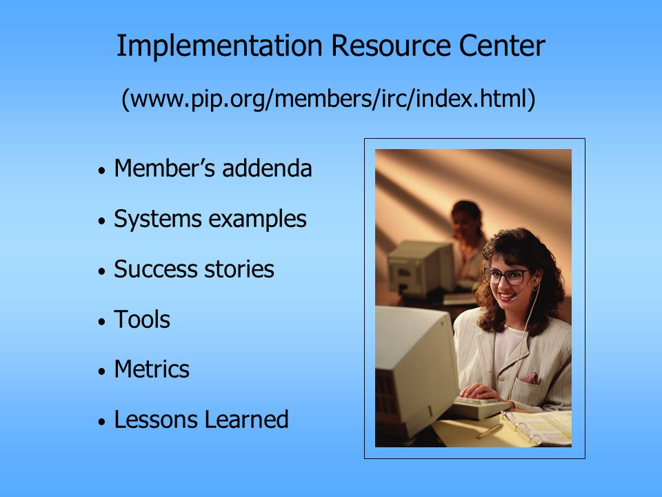 Implementation Resource Center Member's addenda Systems examples Success stories Tools Metrics Lessons Learned (www.pip.org/members/irc/index.html)