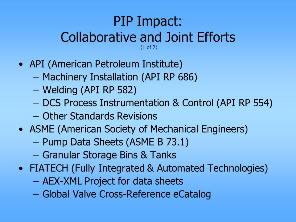 PIP Impact: Collaborative and Joint Efforts (1 of 2) API (American Petroleum Institute) –Machinery Installation (API RP 686) –Welding (API RP 582) –DCS Process Instrumentation & Control (API RP 554) –Other Standards Revisions ASME (American Society of Mechanical Engineers) –Pump Data Sheets (ASME B 73.1) –Granular Storage Bins & Tanks FIATECH (Fully Integrated & Automated Technologies) –AEX-XML Project for data sheets –Global Valve Cross-Reference eCatalog