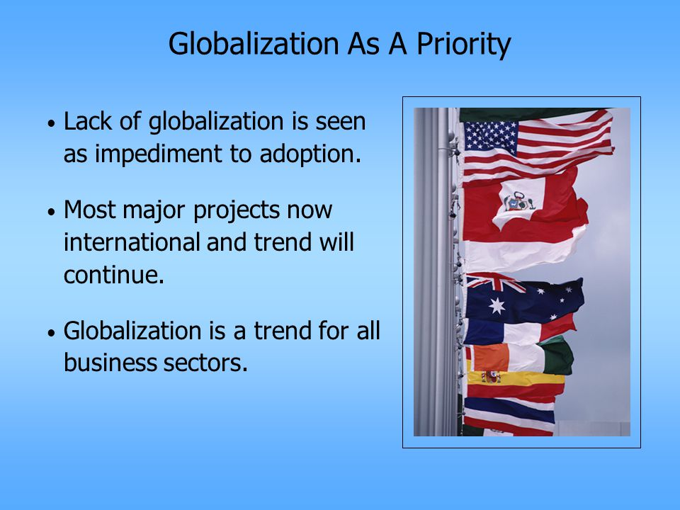 Globalization As A Priority Lack of globalization is seen as impediment to adoption.