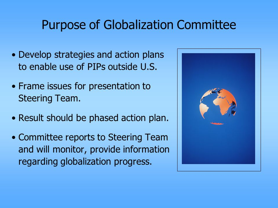 Purpose of Globalization Committee Develop strategies and action plans to enable use of PIPs outside U.S.
