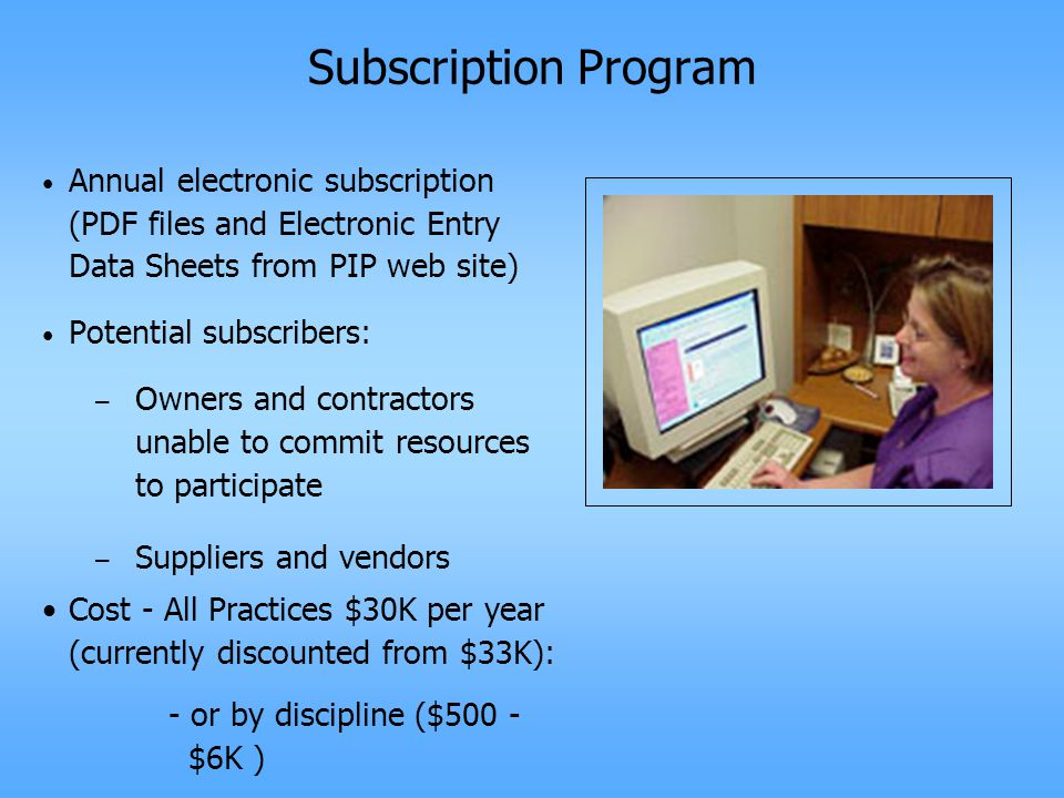 Subscription Program Annual electronic subscription (PDF files and Electronic Entry Data Sheets from PIP web site) Potential subscribers: – Owners and contractors unable to commit resources to participate – Suppliers and vendors Cost - All Practices $30K per year (currently discounted from $33K): - or by discipline ($500 - $6K )