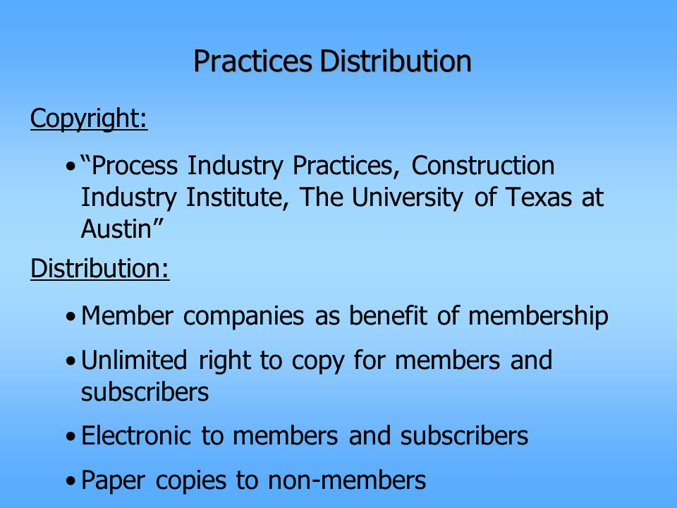 Practices Distribution Copyright: Process Industry Practices, Construction Industry Institute, The University of Texas at Austin Distribution: Member companies as benefit of membership Unlimited right to copy for members and subscribers Electronic to members and subscribers Paper copies to non-members
